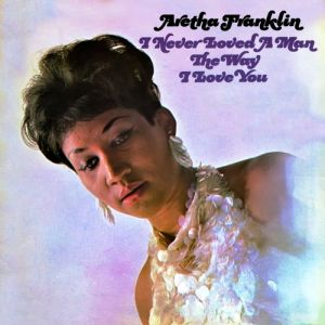 Aretha Franklin I Never Loved a Man the Way I Love You, 1967
