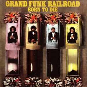 Grand Funk Railroad Born to Die, 1976