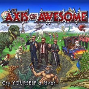 The Axis of Awesome Cry Yourself a River, 2012