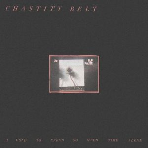 Chastity Belt I Used to Spend So Much Time Alone, 2017