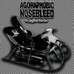 Agoraphobic Nosebleed Make A Joyful Noise, 2011