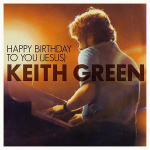 Keith Green Happy Birthday to You Jesus, 2009