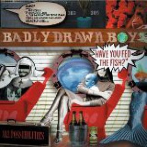 Badly Drawn Boy Have You Fed the Fish?, 2002