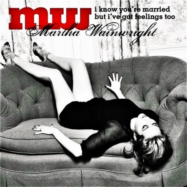 Martha Wainwright I Know You're Married But I've Got Feelings Too, 2008