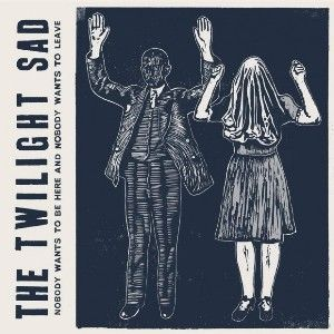 The Twilight Sad Nobody Wants to Be Here and Nobody Wants to Leave, 2014