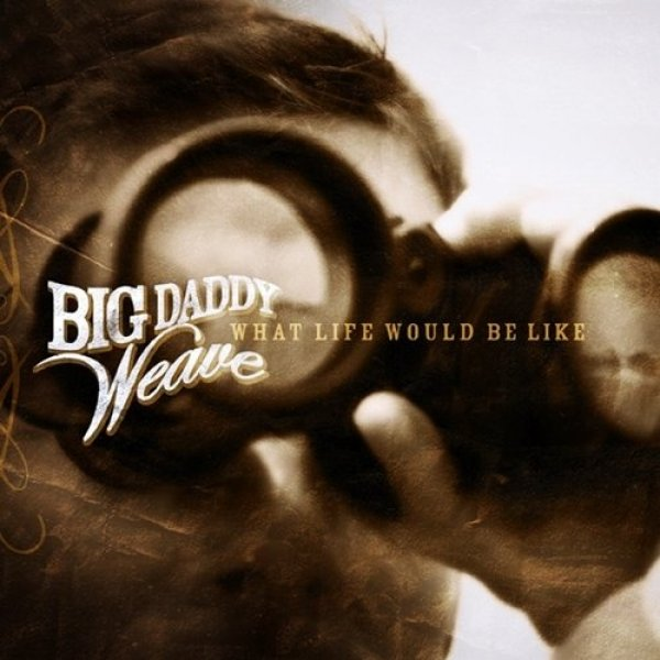 Big Daddy Weave What Life Would Be Like, 2008